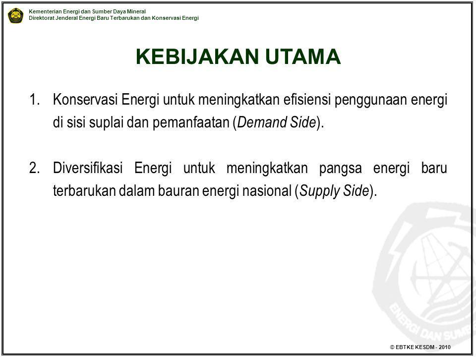 KEBIJAKAN UTAMA Konservasi Energi untuk meningkatkan efisiensi penggunaan energi di sisi suplai dan pemanfaatan (Demand Side).