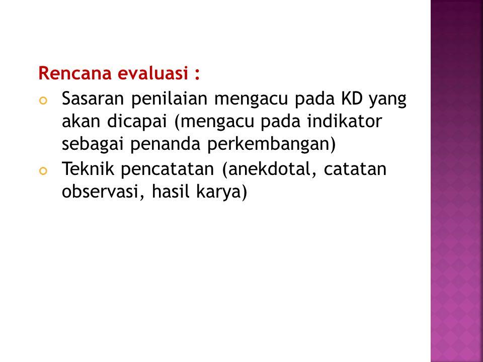 Rencana evaluasi : Sasaran penilaian mengacu pada KD yang akan dicapai (mengacu pada indikator sebagai penanda perkembangan)