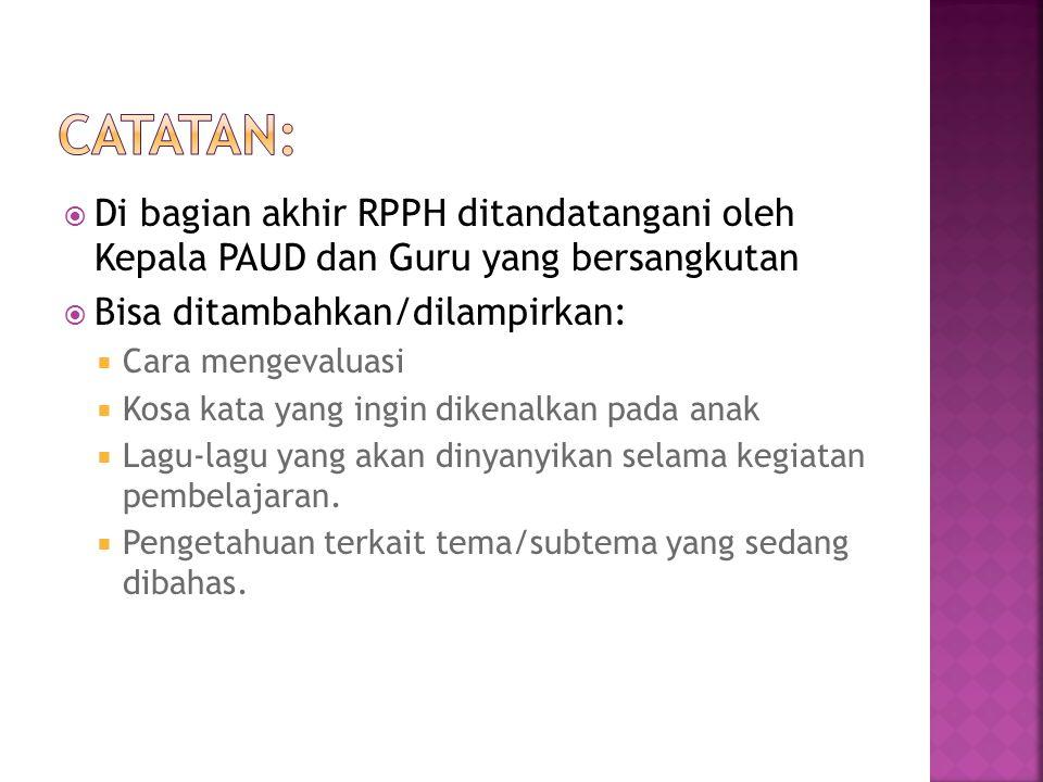 Catatan: Di bagian akhir RPPH ditandatangani oleh Kepala PAUD dan Guru yang bersangkutan. Bisa ditambahkan/dilampirkan: