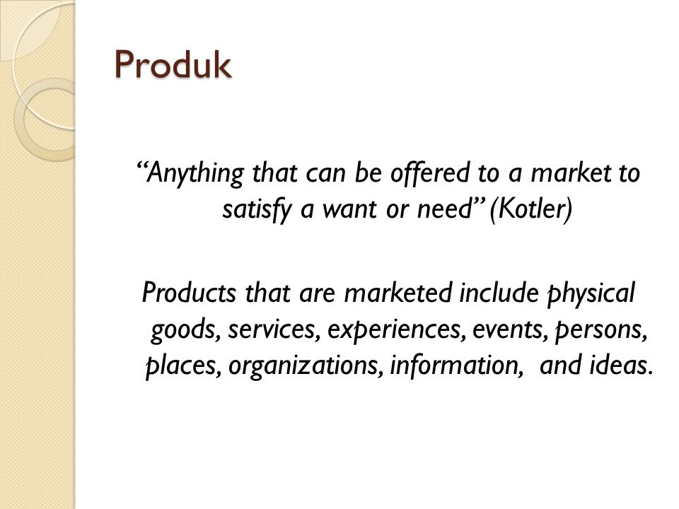 Produk Anything that can be offered to a market to satisfy a want or need (Kotler)