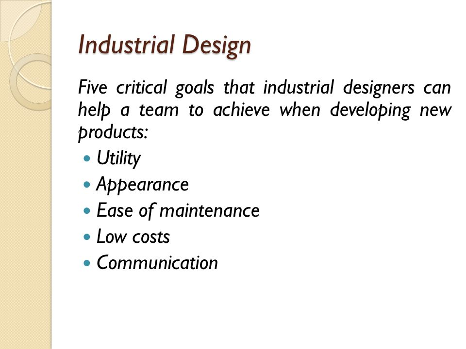 Industrial Design Five critical goals that industrial designers can help a team to achieve when developing new products: