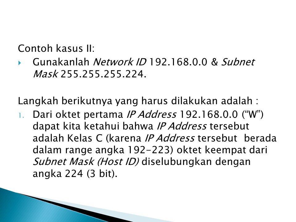 Contoh kasus II: Gunakanlah Network ID 192.168.0.0 & Subnet Mask 255.255.255.224. Langkah berikutnya yang harus dilakukan adalah :