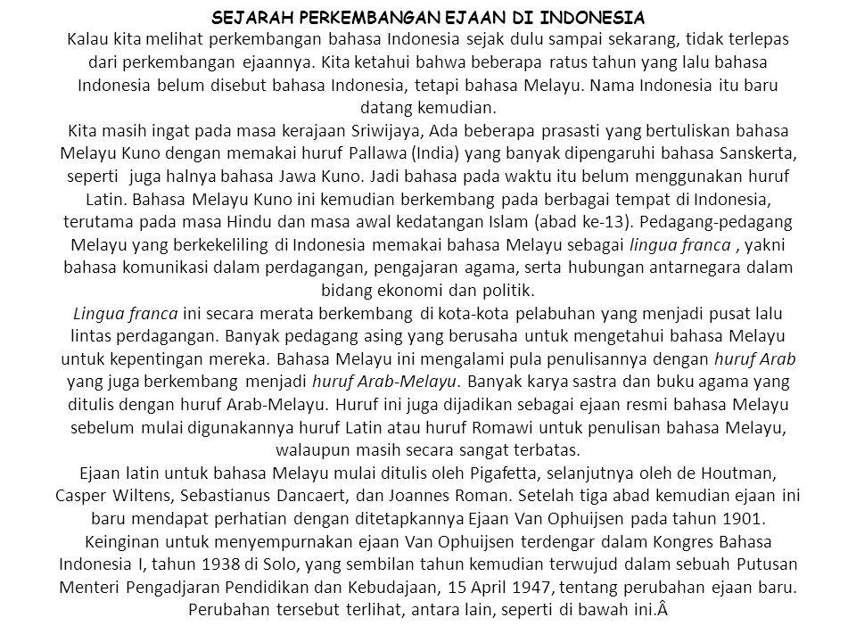 SEJARAH PERKEMBANGAN EJAAN DI INDONESIA Kalau kita melihat perkembangan bahasa Indonesia sejak dulu sampai sekarang, tidak terlepas dari perkembangan ejaannya.