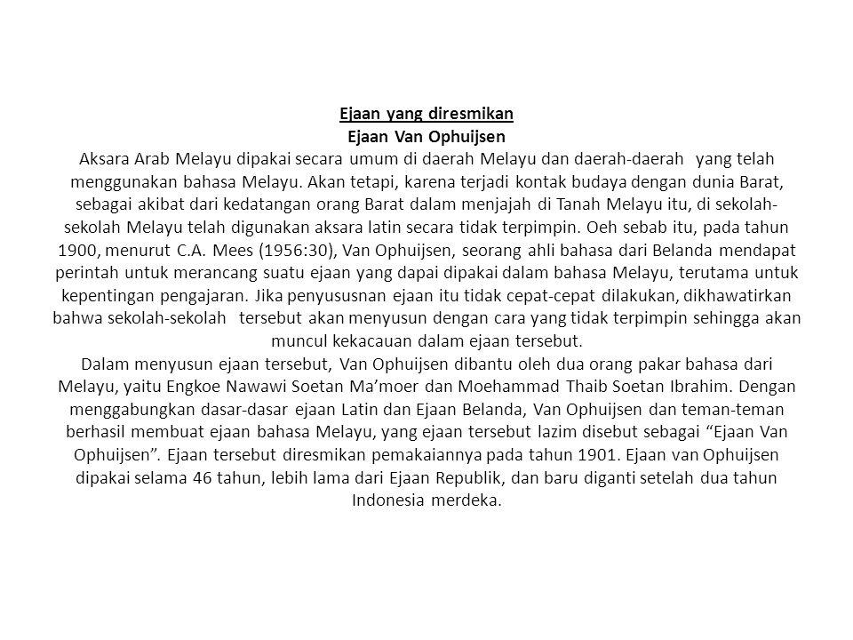 Ejaan yang diresmikan Ejaan Van Ophuijsen Aksara Arab Melayu dipakai secara umum di daerah Melayu dan daerah-daerah yang telah menggunakan bahasa Melayu.