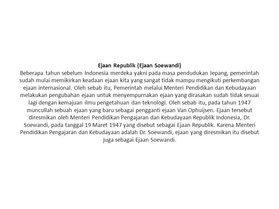 Ejaan Republik (Ejaan Soewandi) Beberapa tahun sebelum Indonesia merdeka yakni pada masa pendudukan Jepang, pemerintah sudah mulai memikirkan keadaan ejaan kita yang sangat tidak mampu mengikuti perkembangan ejaan internasional.