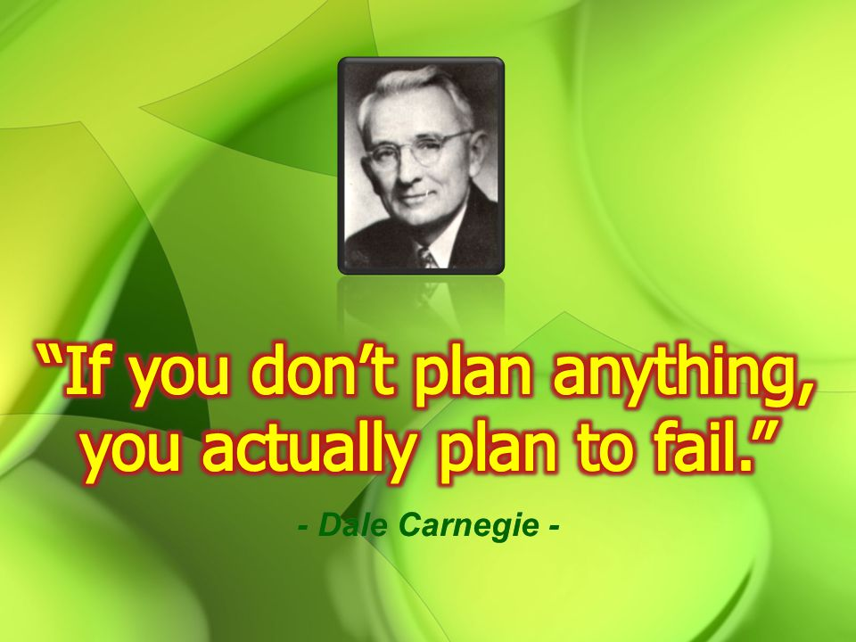 If you don't plan anything, you actually plan to fail.