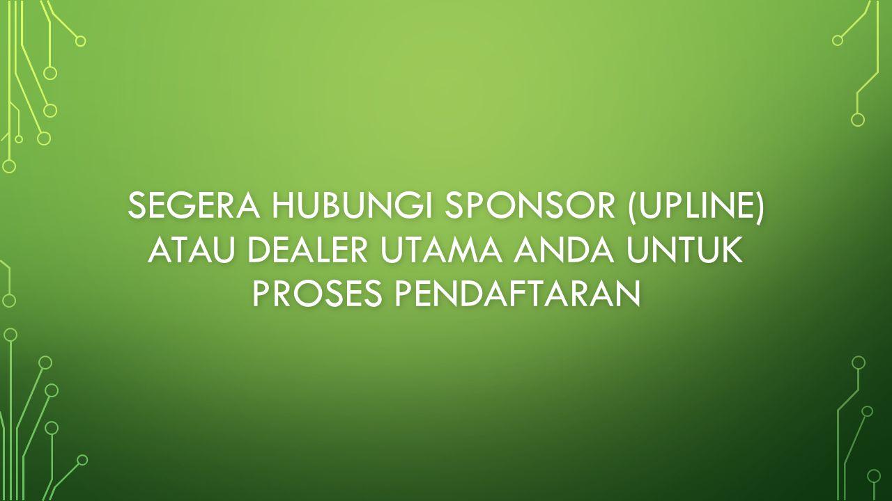 Segera hubungi sponsor (upline) atau dealer utama anda untuk proses pendaftaran