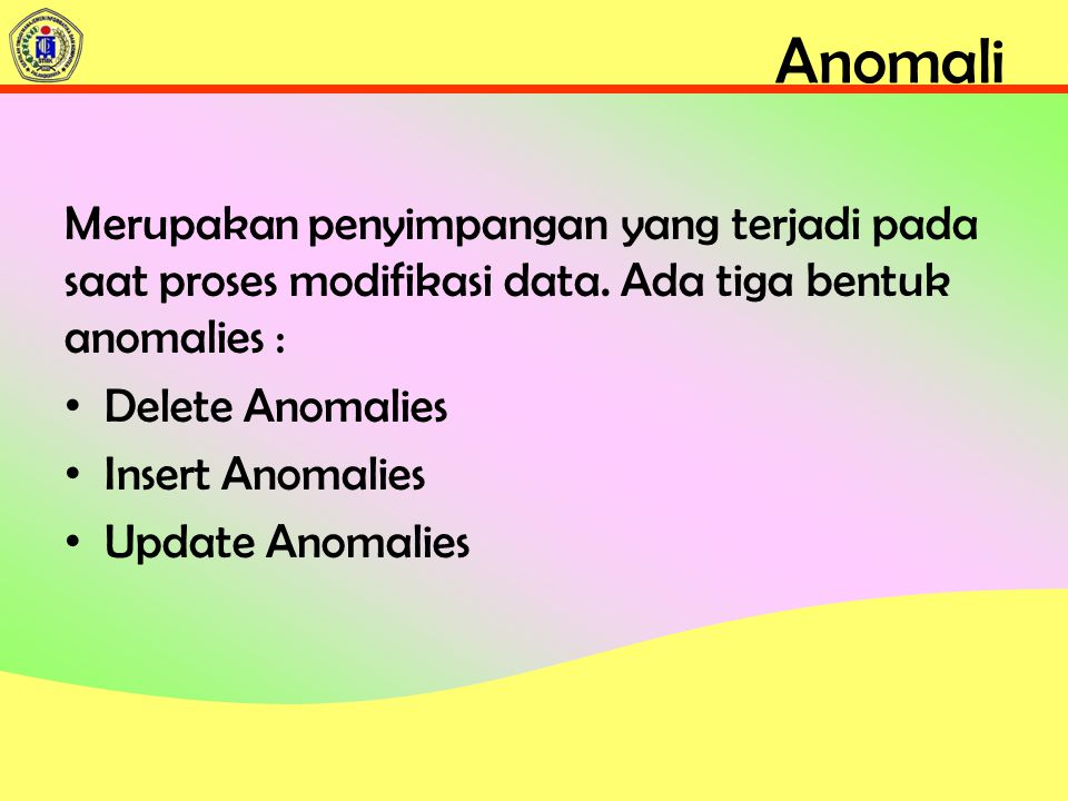 Anomali Merupakan penyimpangan yang terjadi pada saat proses modifikasi data. Ada tiga bentuk anomalies :
