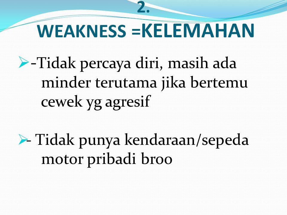 2. WEAKNESS =KELEMAHAN -Tidak percaya diri, masih ada