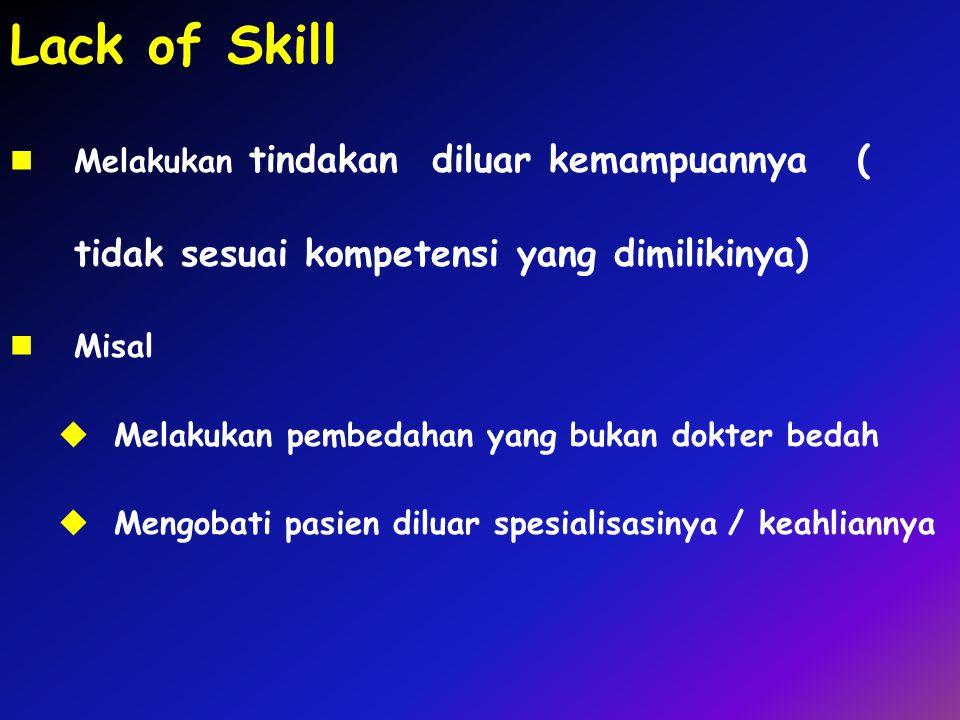 Lack of Skill Melakukan tindakan diluar kemampuannya ( tidak sesuai kompetensi yang dimilikinya)