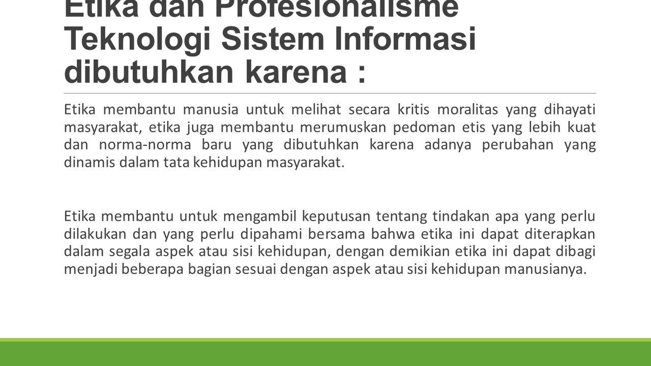 Etika dan Profesionalisme Teknologi Sistem Informasi dibutuhkan karena :