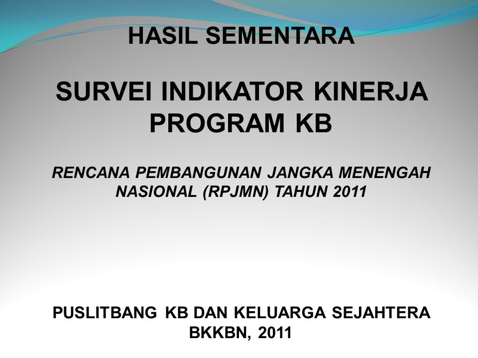 HASIL SEMENTARA SURVEI INDIKATOR KINERJA PROGRAM KB RENCANA PEMBANGUNAN JANGKA MENENGAH NASIONAL (RPJMN) TAHUN 2011 PUSLITBANG KB DAN KELUARGA SEJAHTERA BKKBN, 2011