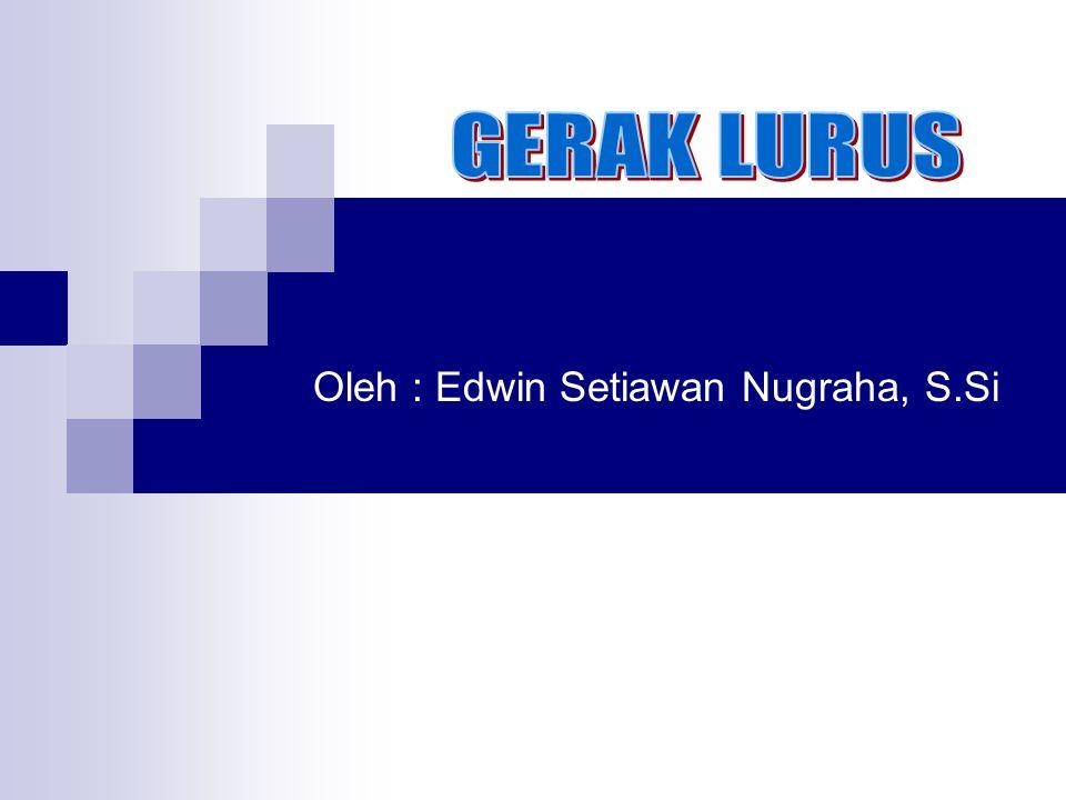GERAK LURUS Oleh : Edwin Setiawan Nugraha, S.Si