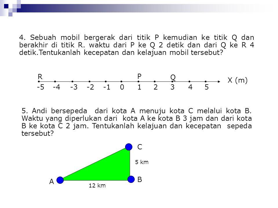 4. Sebuah mobil bergerak dari titik P kemudian ke titik Q dan berakhir di titik R. waktu dari P ke Q 2 detik dan dari Q ke R 4 detik.Tentukanlah kecepatan dan kelajuan mobil tersebut