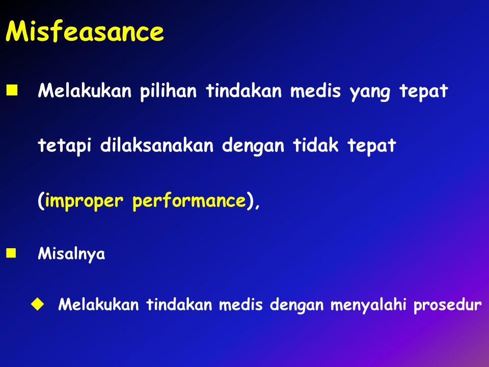 Misfeasance Melakukan pilihan tindakan medis yang tepat tetapi dilaksanakan dengan tidak tepat (improper performance),