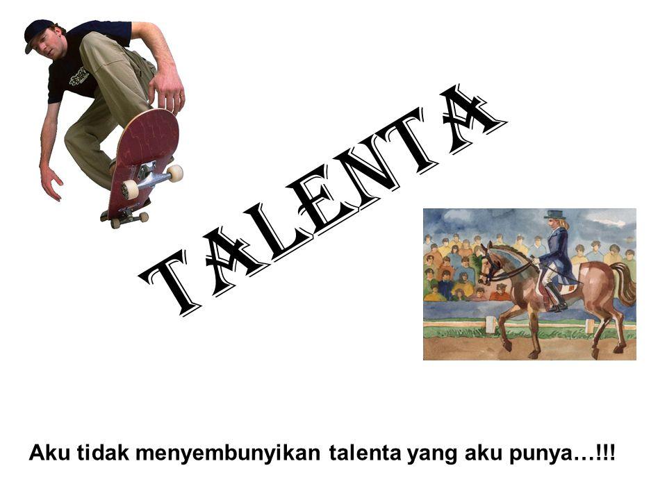 Talenta Aku tidak menyembunyikan talenta yang aku punya…!!!