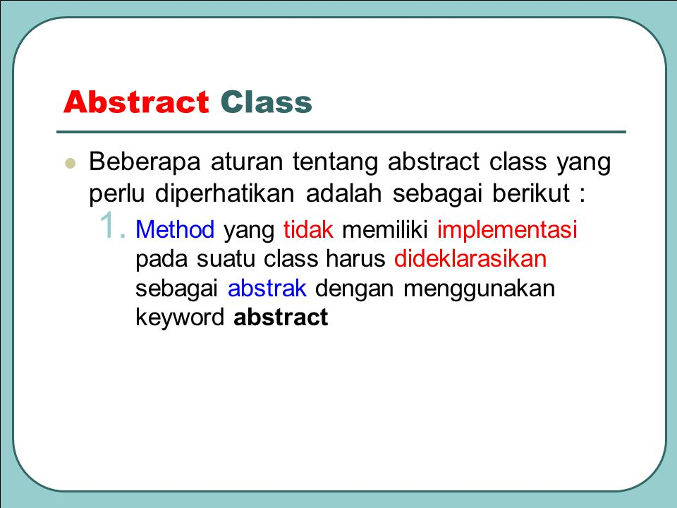 Abstract Class Beberapa aturan tentang abstract class yang perlu diperhatikan adalah sebagai berikut :