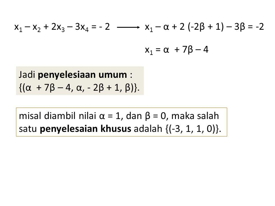 x1 – x2 + 2x3 – 3x4 = - 2 x1 – α + 2 (-2β + 1) – 3β = -2. x1 = α + 7β – 4. Jadi penyelesiaan umum :