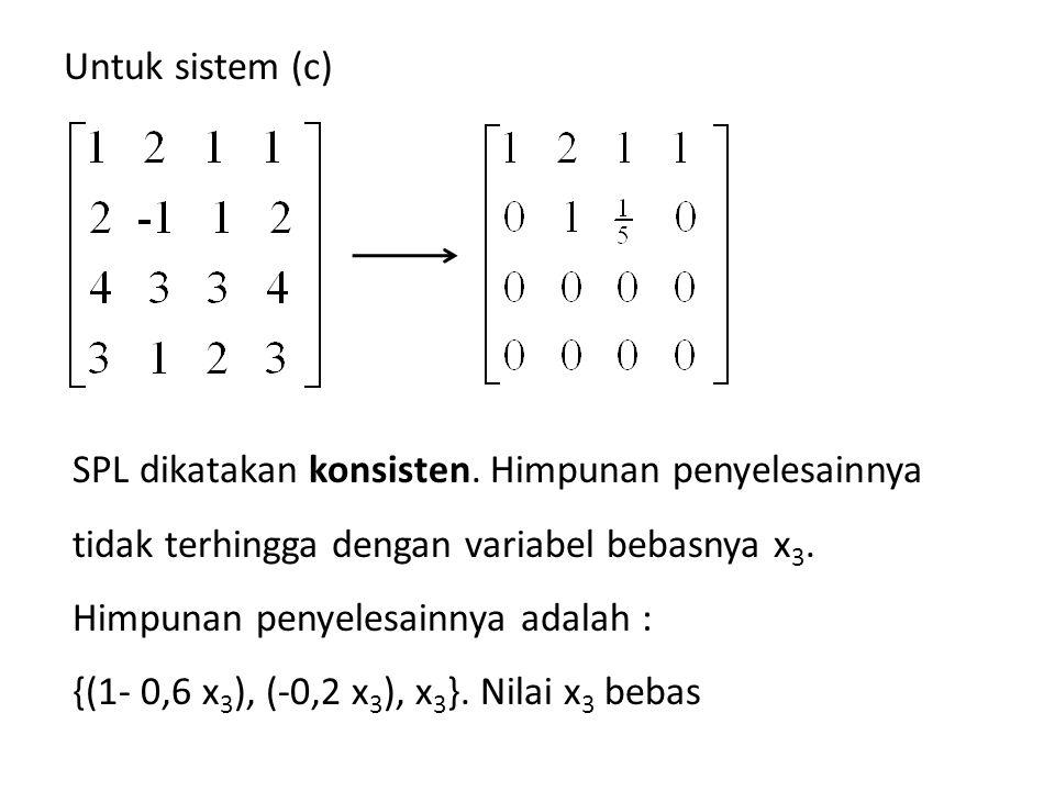 Untuk sistem (c) SPL dikatakan konsisten. Himpunan penyelesainnya tidak terhingga dengan variabel bebasnya x3.