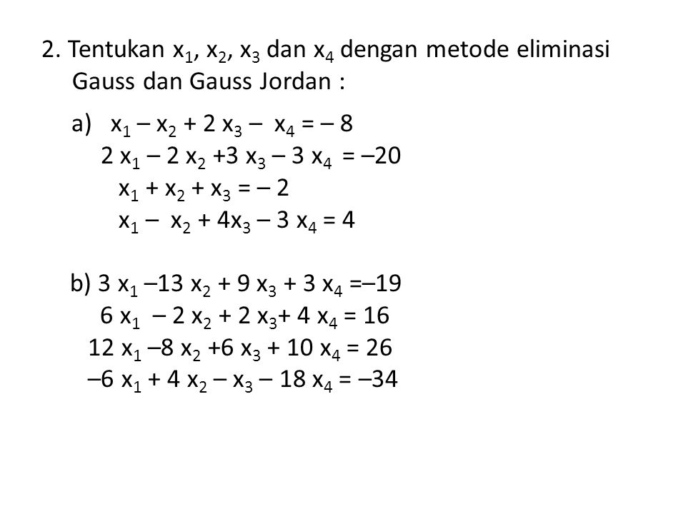 2. Tentukan x1, x2, x3 dan x4 dengan metode eliminasi Gauss dan Gauss Jordan :