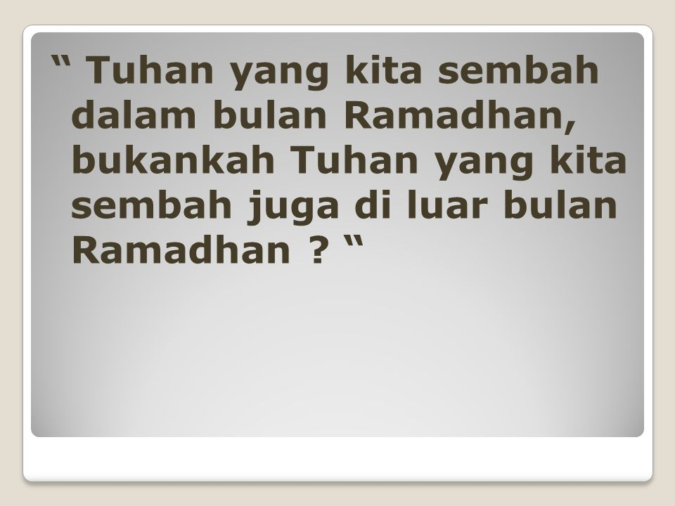 Tuhan yang kita sembah dalam bulan Ramadhan, bukankah Tuhan yang kita sembah juga di luar bulan Ramadhan .