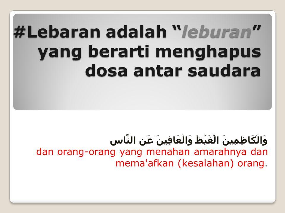 #Lebaran adalah leburan yang berarti menghapus dosa antar saudara