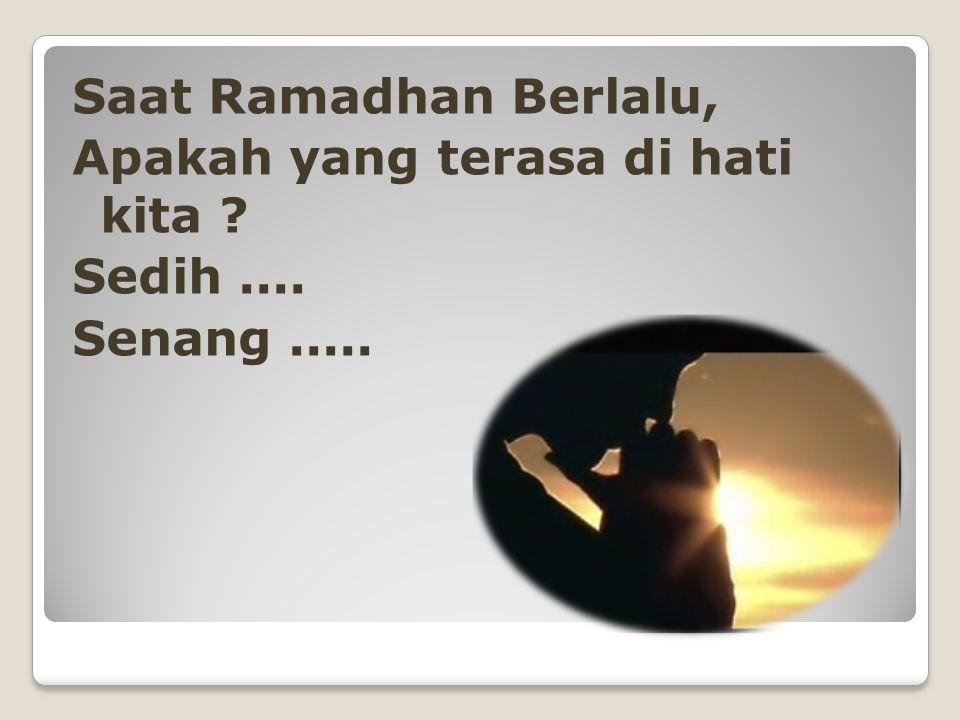 Saat Ramadhan Berlalu, Apakah yang terasa di hati kita Sedih .... Senang .....