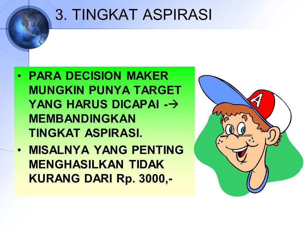 3. TINGKAT ASPIRASI PARA DECISION MAKER MUNGKIN PUNYA TARGET YANG HARUS DICAPAI - MEMBANDINGKAN TINGKAT ASPIRASI.