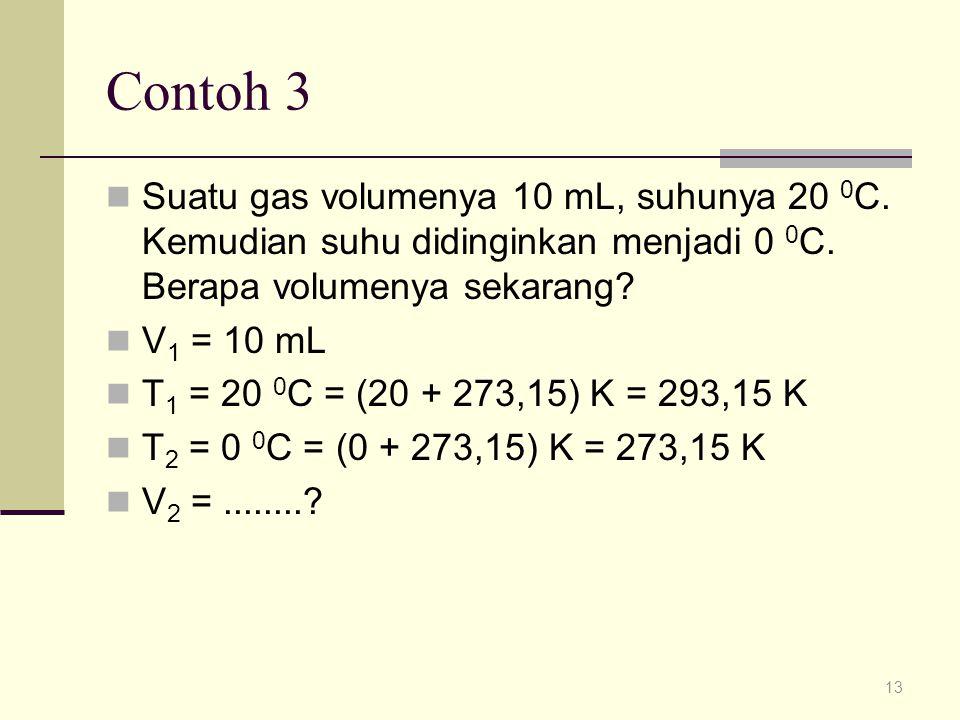 Contoh 3 Suatu gas volumenya 10 mL, suhunya 20 0C. Kemudian suhu didinginkan menjadi 0 0C. Berapa volumenya sekarang