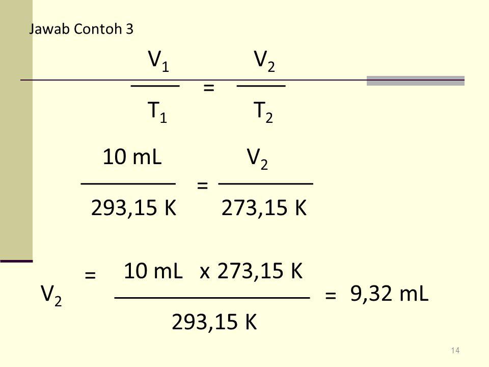 Jawab Contoh 3 = V1. T1. V2. T2. 10 mL. V2. = 293,15 K. 273,15 K. 10 mL x. 273,15 K. =
