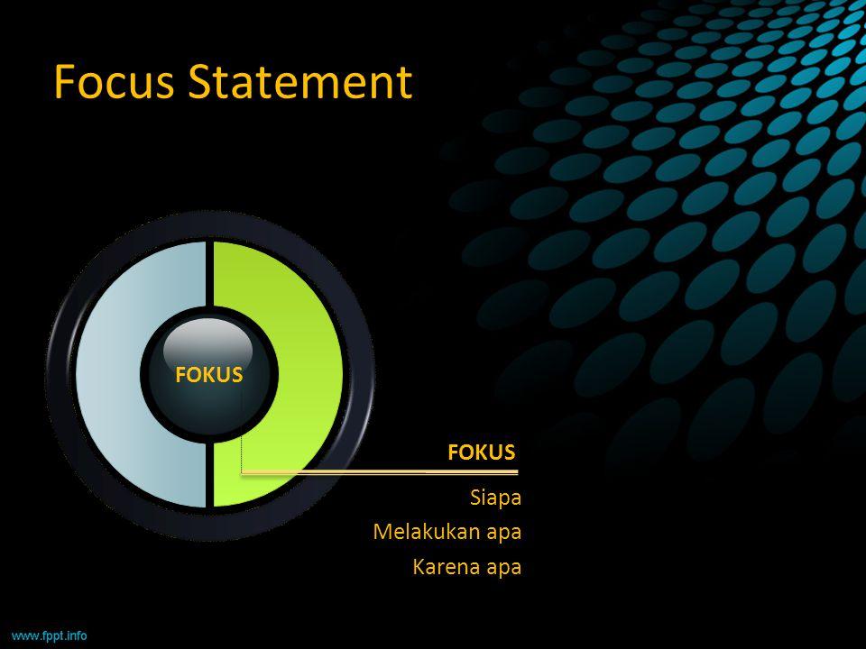 Focus Statement FOKUS FOKUS Siapa Melakukan apa Karena apa