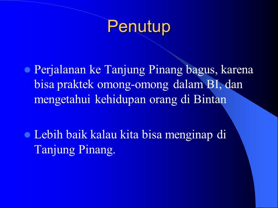Penutup Perjalanan ke Tanjung Pinang bagus, karena bisa praktek omong-omong dalam BI, dan mengetahui kehidupan orang di Bintan.