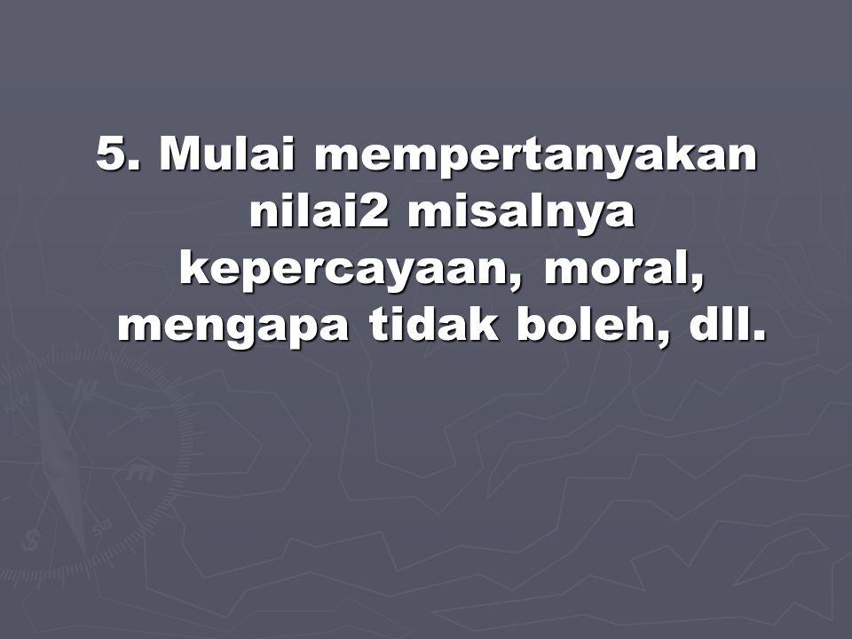 5. Mulai mempertanyakan nilai2 misalnya kepercayaan, moral, mengapa tidak boleh, dll.