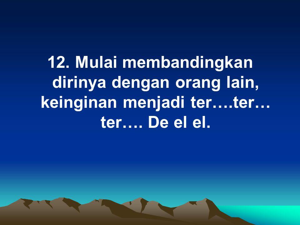 12. Mulai membandingkan dirinya dengan orang lain, keinginan menjadi ter….ter… ter…. De el el.