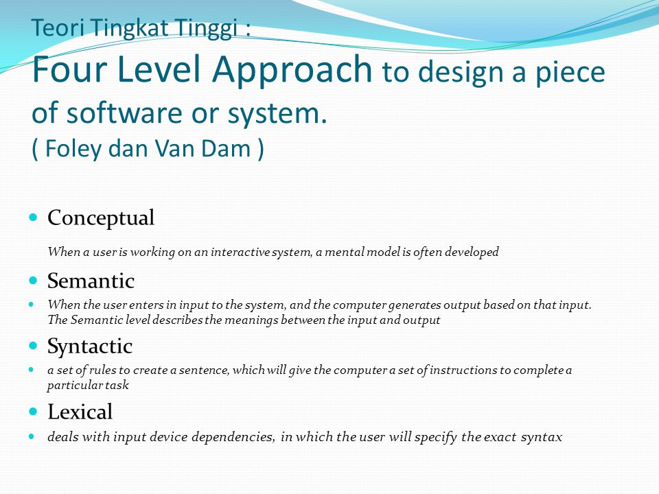 Teori Tingkat Tinggi : Four Level Approach to design a piece of software or system. ( Foley dan Van Dam )
