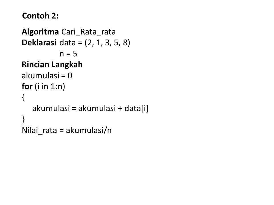 Contoh 2: Algoritma Cari_Rata_rata. Deklarasi data = (2, 1, 3, 5, 8) n = 5. Rincian Langkah. akumulasi = 0.