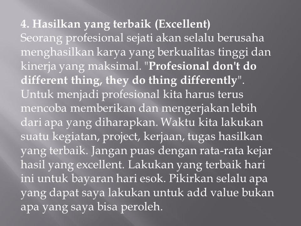 4. Hasilkan yang terbaik (Excellent) Seorang profesional sejati akan selalu berusaha menghasilkan karya yang berkualitas tinggi dan kinerja yang maksimal. Profesional don t do different thing, they do thing differently .