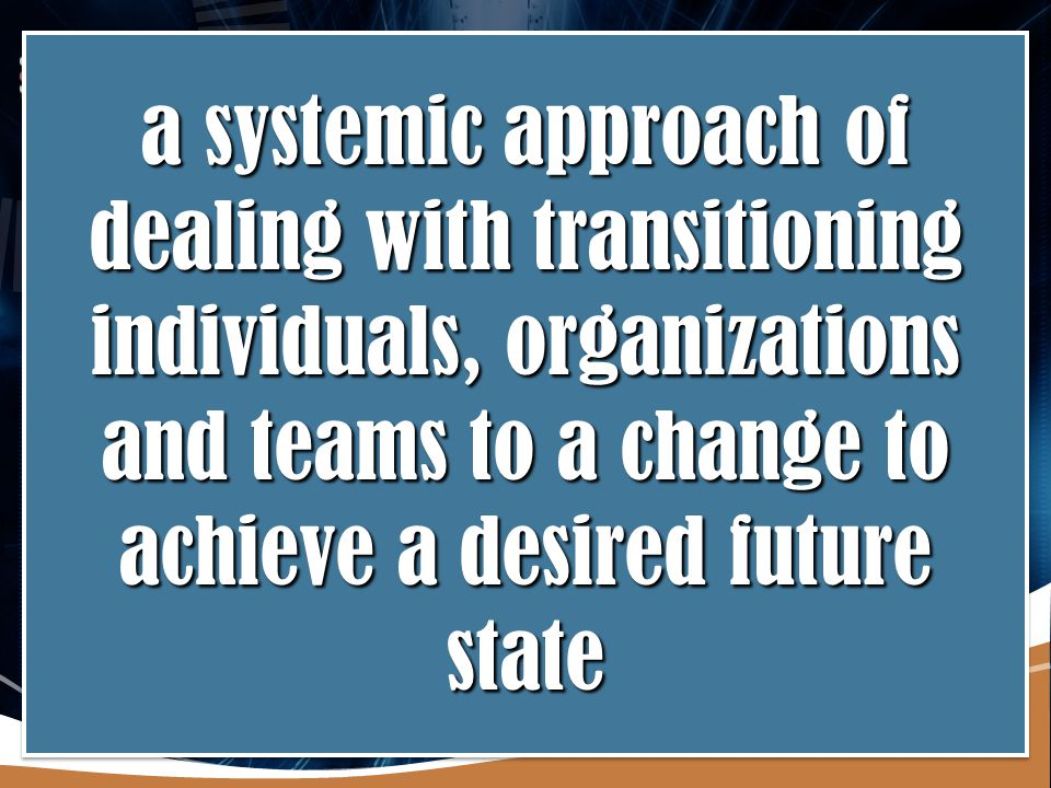 a systemic approach of dealing with transitioning individuals, organizations and teams to a change to achieve a desired future state