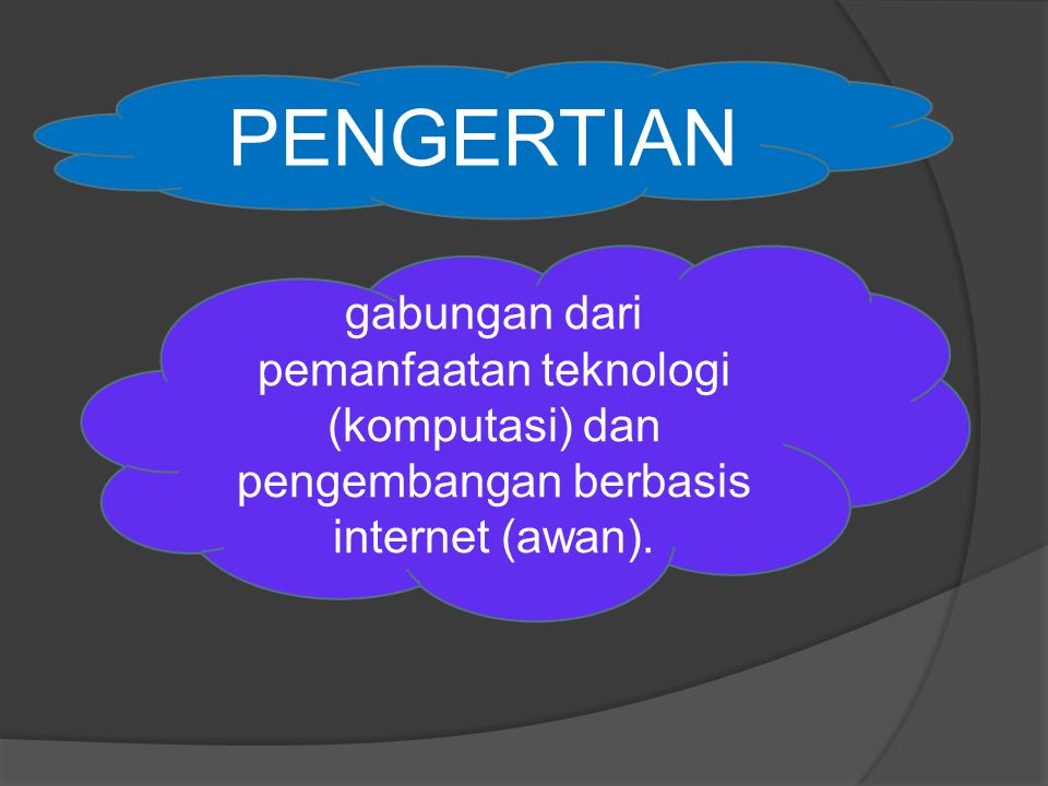 PENGERTIAN gabungan dari pemanfaatan teknologi (komputasi) dan pengembangan berbasis internet (awan).