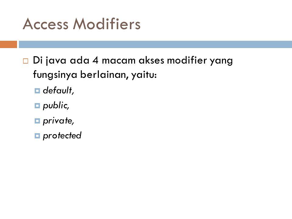 Access Modifiers Di java ada 4 macam akses modifier yang fungsinya berlainan, yaitu: default, public,