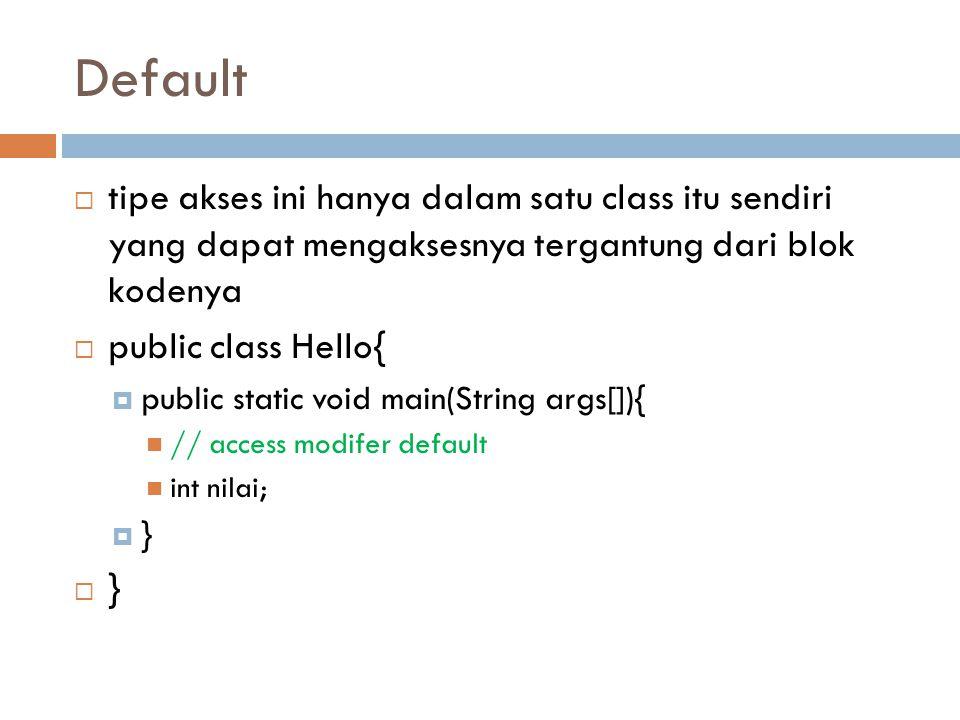 Default tipe akses ini hanya dalam satu class itu sendiri yang dapat mengaksesnya tergantung dari blok kodenya.