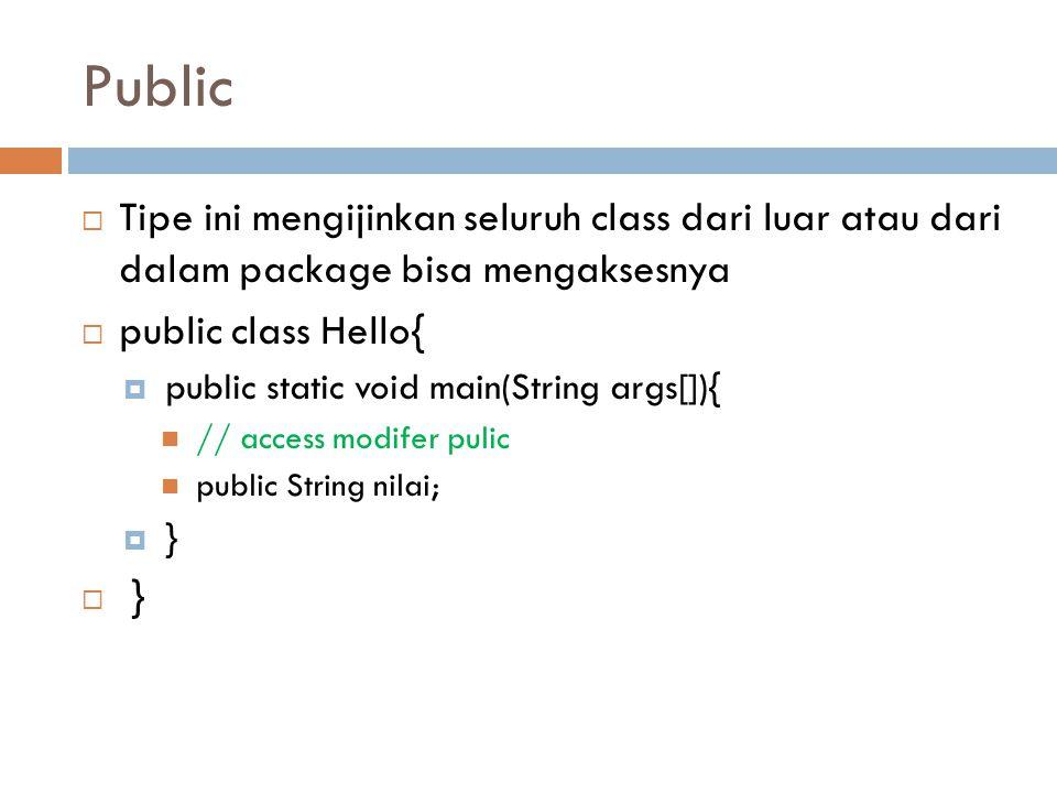 Public Tipe ini mengijinkan seluruh class dari luar atau dari dalam package bisa mengaksesnya. public class Hello{