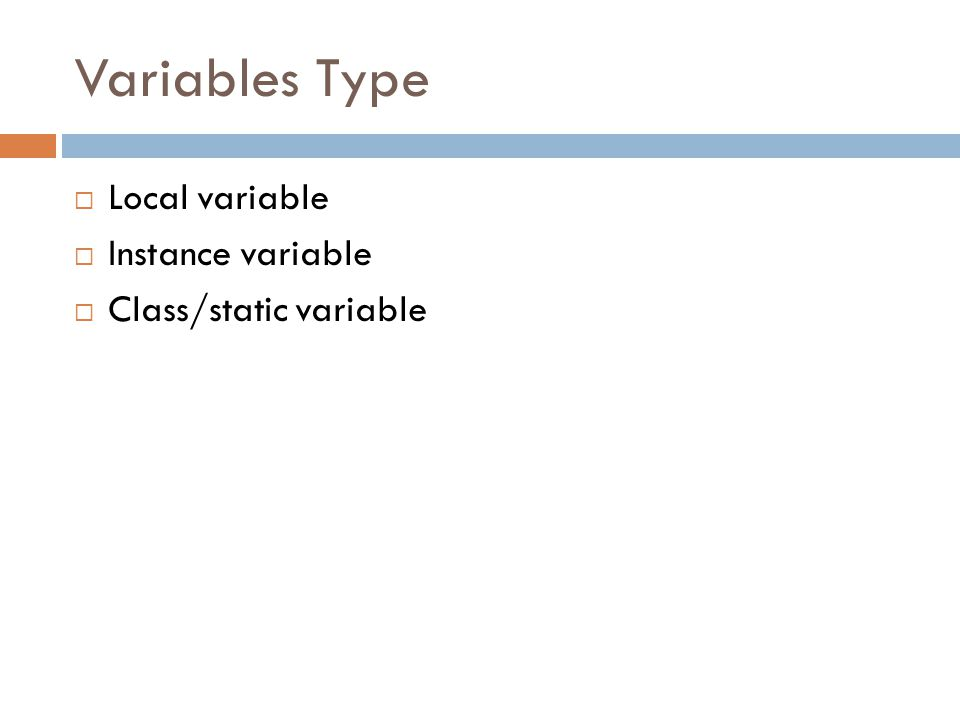 Variables Type Local variable Instance variable Class/static variable
