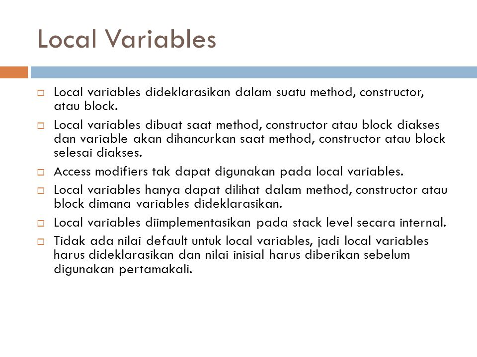 Local Variables Local variables dideklarasikan dalam suatu method, constructor, atau block.