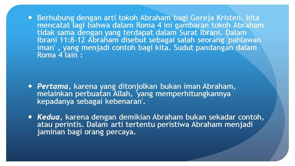 Berhubung dengan arti tokoh Abraham bagi Gereja Kristen, kita mencatat lagi bahwa dalam Roma 4 ini gambaran tokoh Abraham tidak sama dengan yang terdapat dalam Surat Ibrani. Dalam Ibrani 11:8-12 Abraham disebut sebagai salah seorang pahlawan iman , yang menjadi contoh bagi kita. Sudut pandangan dalam Roma 4 lain :