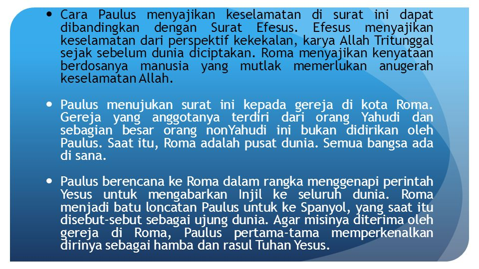 Cara Paulus menyajikan keselamatan di surat ini dapat dibandingkan dengan Surat Efesus. Efesus menyajikan keselamatan dari perspektif kekekalan, karya Allah Tritunggal sejak sebelum dunia diciptakan. Roma menyajikan kenyataan berdosanya manusia yang mutlak memerlukan anugerah keselamatan Allah.