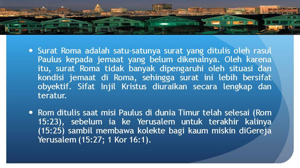 Surat Roma adalah satu-satunya surat yang ditulis oleh rasul Paulus kepada jemaat yang belum dikenalnya. Oleh karena itu, surat Roma tidak banyak dipengaruhi oleh situasi dan kondisi jemaat di Roma, sehingga surat ini lebih bersifat obyektif. Sifat Injil Kristus diuraikan secara lengkap dan teratur.