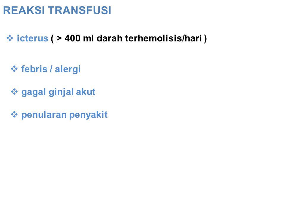REAKSI TRANSFUSI icterus ( > 400 ml darah terhemolisis/hari )