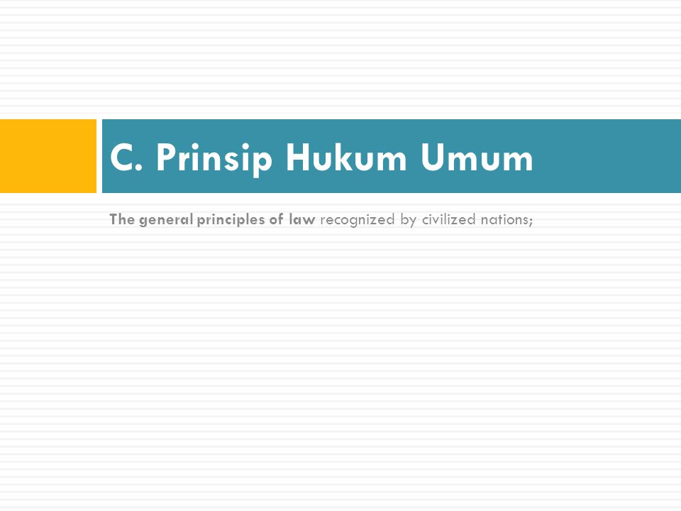 C. Prinsip Hukum Umum The general principles of law recognized by civilized nations;