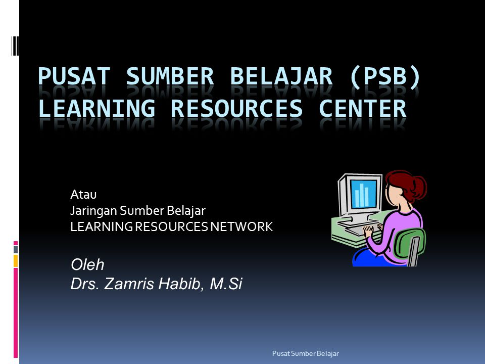 PUSAT SUMBER BELAJAR (PSB) LEARNING RESOURCES CENTER